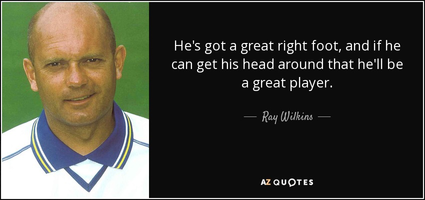 He's got a great right foot, and if he can get his head around that he'll be a great player. - Ray Wilkins