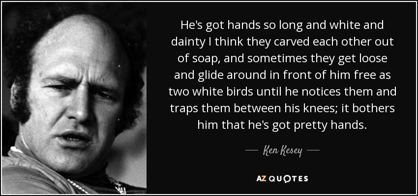 He's got hands so long and white and dainty I think they carved each other out of soap, and sometimes they get loose and glide around in front of him free as two white birds until he notices them and traps them between his knees; it bothers him that he's got pretty hands. - Ken Kesey