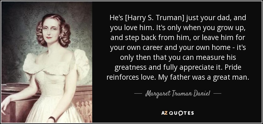He's [Harry S. Truman] just your dad, and you love him. It's only when you grow up, and step back from him, or leave him for your own career and your own home - it's only then that you can measure his greatness and fully appreciate it. Pride reinforces love. My father was a great man. - Margaret Truman Daniel