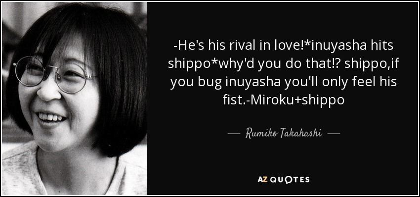 -He's his rival in love!*inuyasha hits shippo*why'd you do that!? shippo,if you bug inuyasha you'll only feel his fist.-Miroku+shippo - Rumiko Takahashi