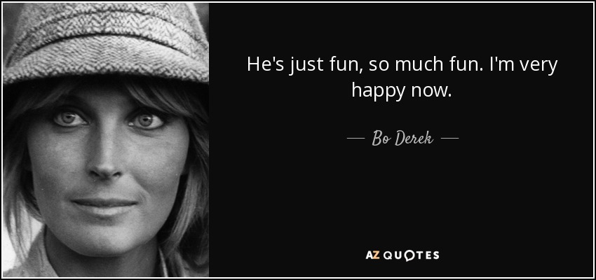 He's just fun, so much fun. I'm very happy now. - Bo Derek