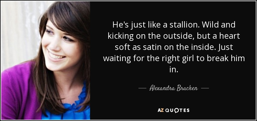 He's just like a stallion. Wild and kicking on the outside, but a heart soft as satin on the inside. Just waiting for the right girl to break him in. - Alexandra Bracken