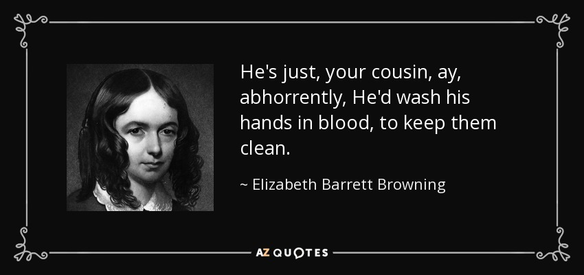 He's just, your cousin, ay, abhorrently, He'd wash his hands in blood, to keep them clean. - Elizabeth Barrett Browning