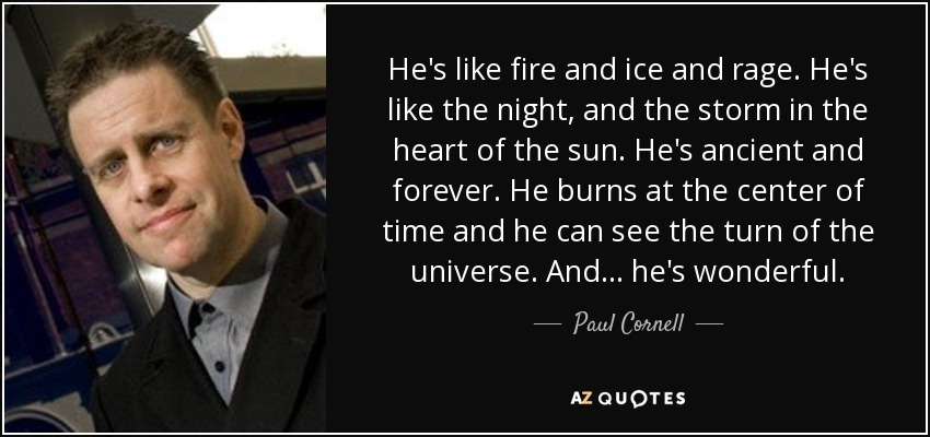 He's like fire and ice and rage. He's like the night, and the storm in the heart of the sun. He's ancient and forever. He burns at the center of time and he can see the turn of the universe. And... he's wonderful. - Tim Latimer - Paul Cornell