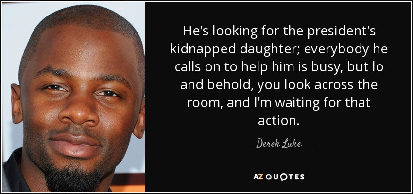 He's looking for the president's kidnapped daughter; everybody he calls on to help him is busy, but lo and behold, you look across the room, and I'm waiting for that action. - Derek Luke