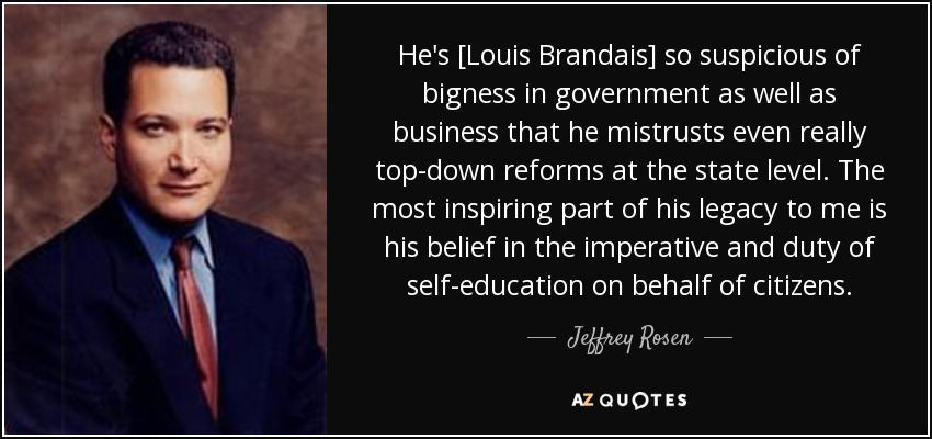 He's [Louis Brandais] so suspicious of bigness in government as well as business that he mistrusts even really top-down reforms at the state level. The most inspiring part of his legacy to me is his belief in the imperative and duty of self-education on behalf of citizens. - Jeffrey Rosen