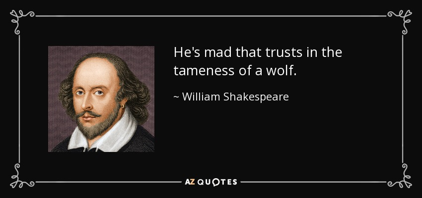 He's mad that trusts in the tameness of a wolf. - William Shakespeare