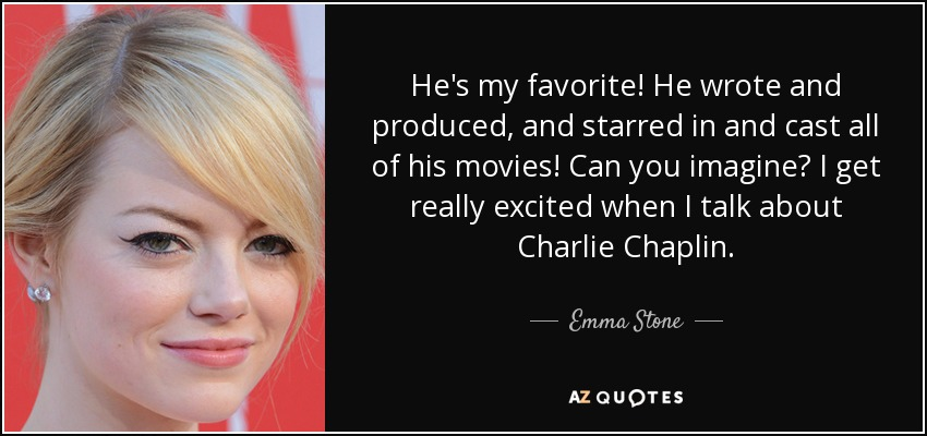 He's my favorite! He wrote and produced, and starred in and cast all of his movies! Can you imagine? I get really excited when I talk about Charlie Chaplin. - Emma Stone