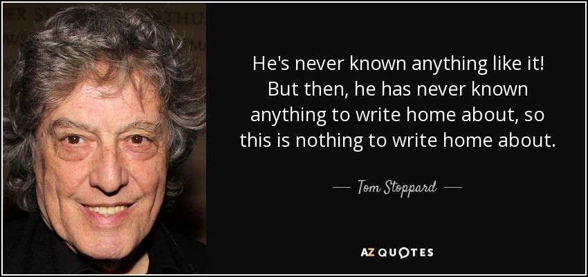 He's never known anything like it! But then, he has never known anything to write home about, so this is nothing to write home about. - Tom Stoppard