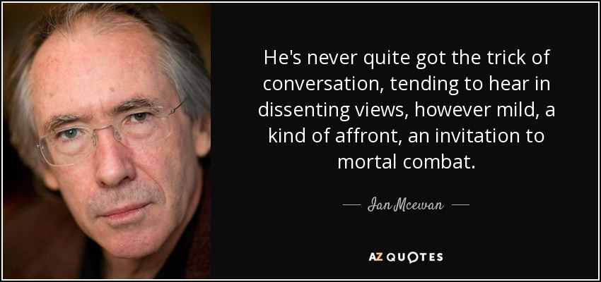 He's never quite got the trick of conversation, tending to hear in dissenting views, however mild, a kind of affront, an invitation to mortal combat. - Ian Mcewan