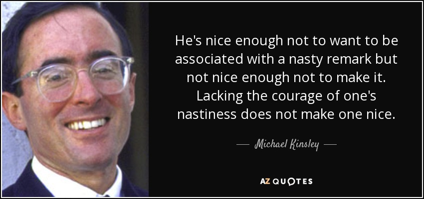 He's nice enough not to want to be associated with a nasty remark but not nice enough not to make it. Lacking the courage of one's nastiness does not make one nice. - Michael Kinsley