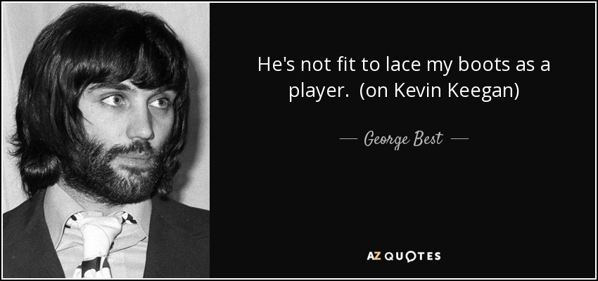 He's not fit to lace my boots as a player. (on Kevin Keegan) - George Best