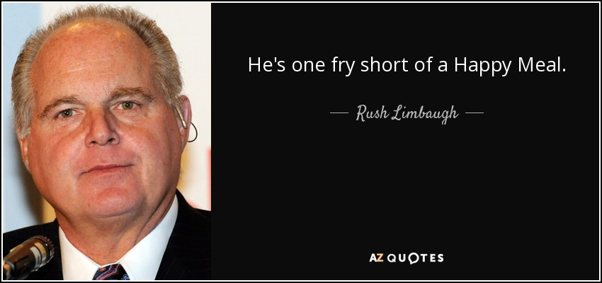 He's one fry short of a Happy Meal. - Rush Limbaugh