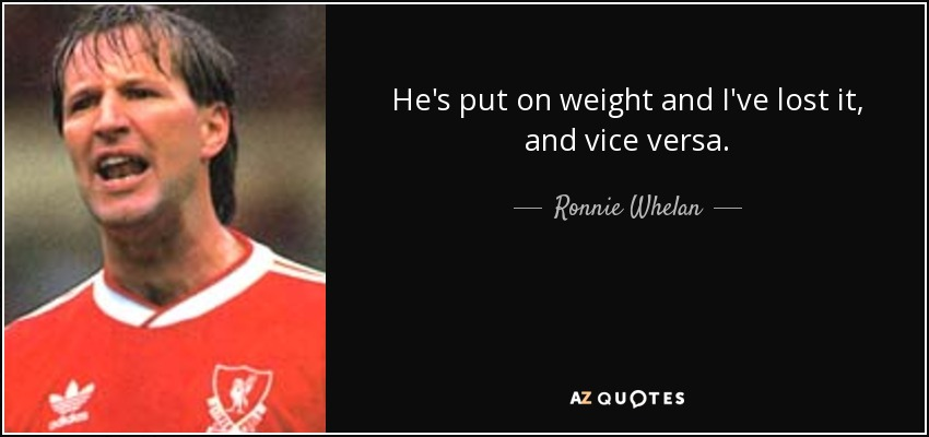He's put on weight and I've lost it, and vice versa. - Ronnie Whelan