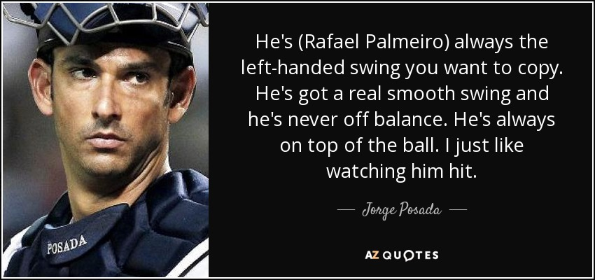 He's (Rafael Palmeiro) always the left-handed swing you want to copy. He's got a real smooth swing and he's never off balance. He's always on top of the ball. I just like watching him hit. - Jorge Posada