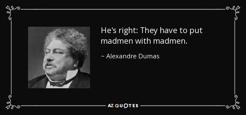 He's right: They have to put madmen with madmen. - Alexandre Dumas