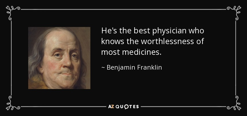 He's the best physician who knows the worthlessness of most medicines. - Benjamin Franklin