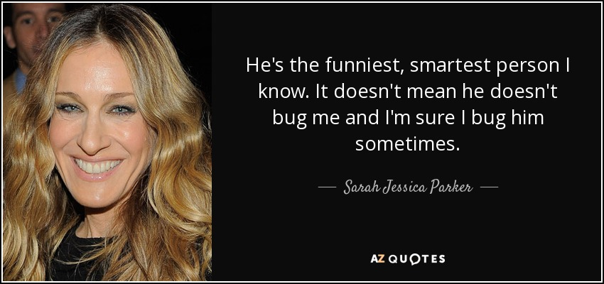 He's the funniest, smartest person I know. It doesn't mean he doesn't bug me and I'm sure I bug him sometimes. - Sarah Jessica Parker