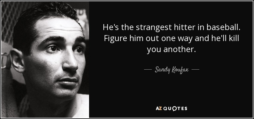 He's the strangest hitter in baseball. Figure him out one way and he'll kill you another. - Sandy Koufax