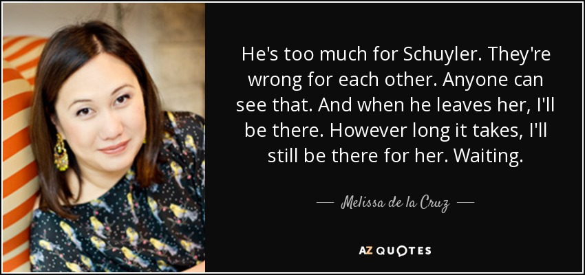 He's too much for Schuyler. They're wrong for each other. Anyone can see that. And when he leaves her, I'll be there. However long it takes, I'll still be there for her. Waiting. - Melissa de la Cruz