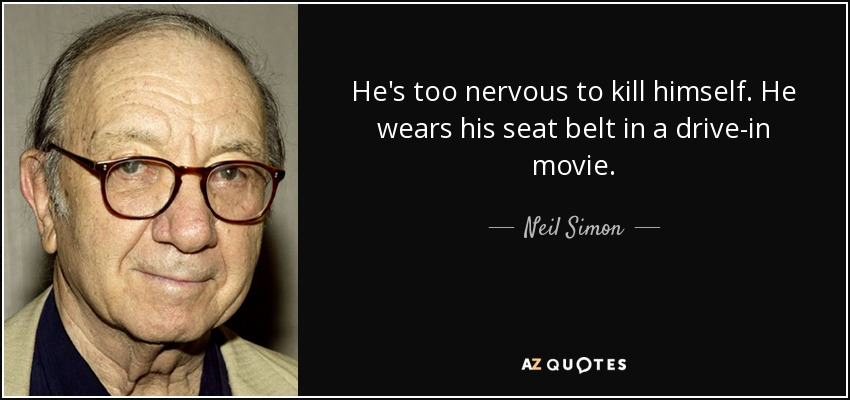 He's too nervous to kill himself. He wears his seat belt in a drive-in movie. - Neil Simon