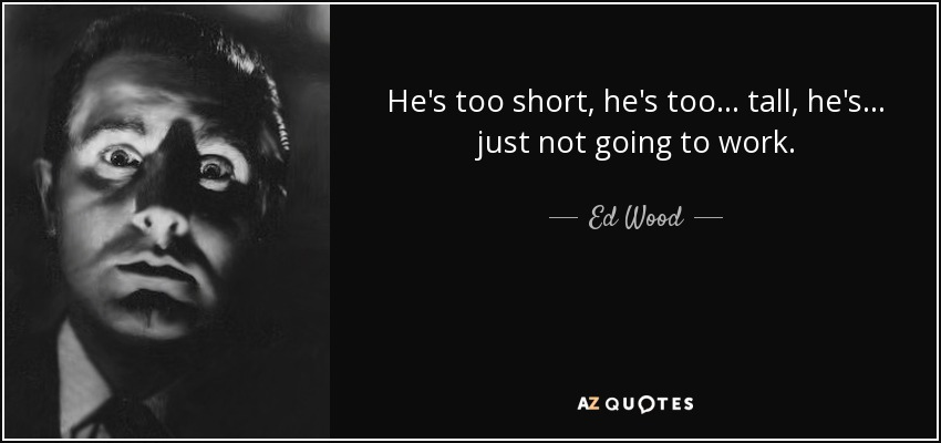 He's too short, he's too... tall, he's... just not going to work. - Ed Wood