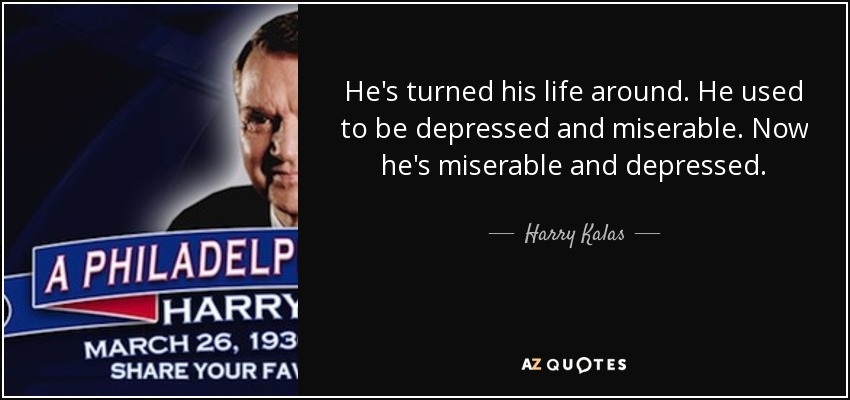 He's turned his life around. He used to be depressed and miserable. Now he's miserable and depressed. - Harry Kalas