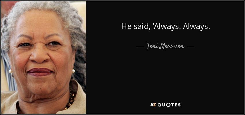 He said, 'Always. Always. - Toni Morrison