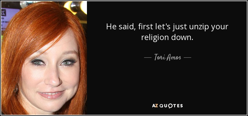 He said, first let's just unzip your religion down. - Tori Amos