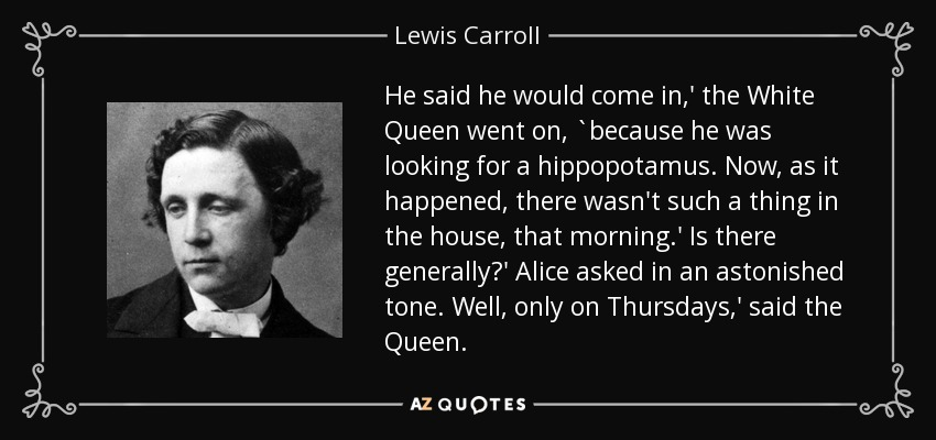 He said he would come in,' the White Queen went on, `because he was looking for a hippopotamus. Now, as it happened, there wasn't such a thing in the house, that morning.' Is there generally?' Alice asked in an astonished tone. Well, only on Thursdays,' said the Queen. - Lewis Carroll