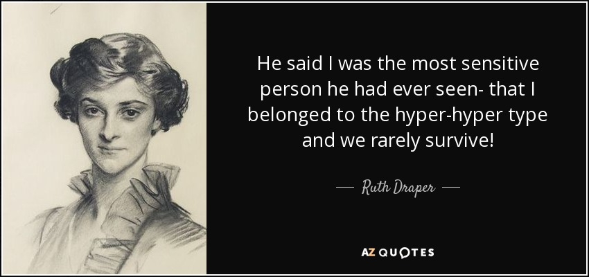 He said I was the most sensitive person he had ever seen- that I belonged to the hyper-hyper type and we rarely survive! - Ruth Draper