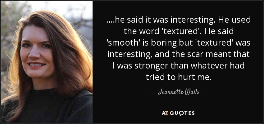 ....he said it was interesting. He used the word 'textured'. He said 'smooth' is boring but 'textured' was interesting, and the scar meant that I was stronger than whatever had tried to hurt me. - Jeannette Walls