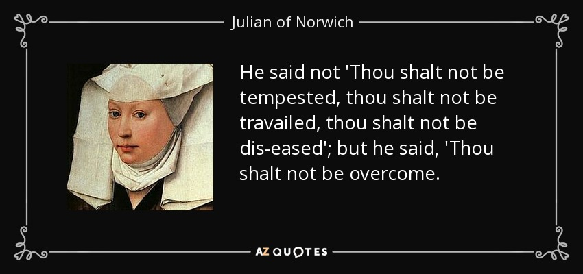 He said not 'Thou shalt not be tempested, thou shalt not be travailed, thou shalt not be dis-eased'; but he said, 'Thou shalt not be overcome. - Julian of Norwich