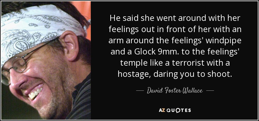 He said she went around with her feelings out in front of her with an arm around the feelings' windpipe and a Glock 9mm. to the feelings' temple like a terrorist with a hostage, daring you to shoot. - David Foster Wallace