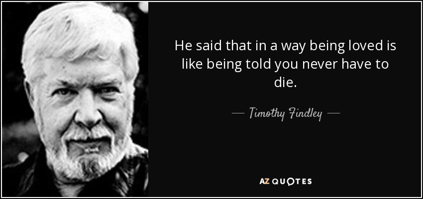 He said that in a way being loved is like being told you never have to die. - Timothy Findley