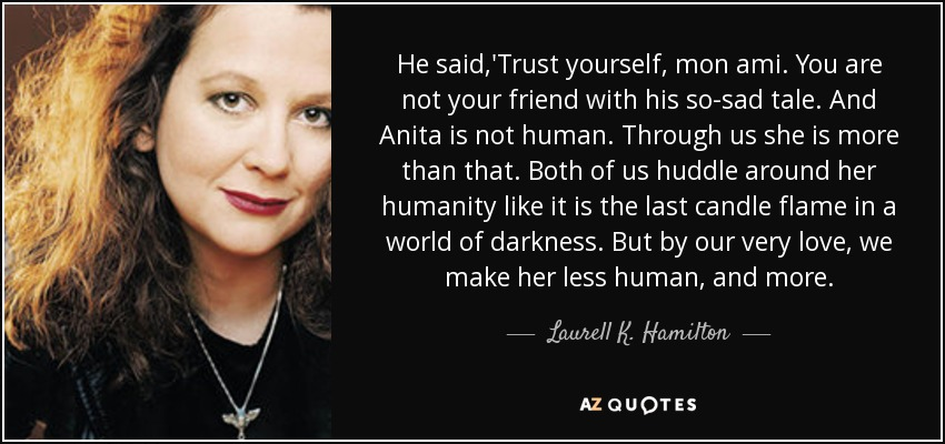 He said,'Trust yourself, mon ami. You are not your friend with his so-sad tale. And Anita is not human. Through us she is more than that. Both of us huddle around her humanity like it is the last candle flame in a world of darkness. But by our very love, we make her less human, and more. - Laurell K. Hamilton