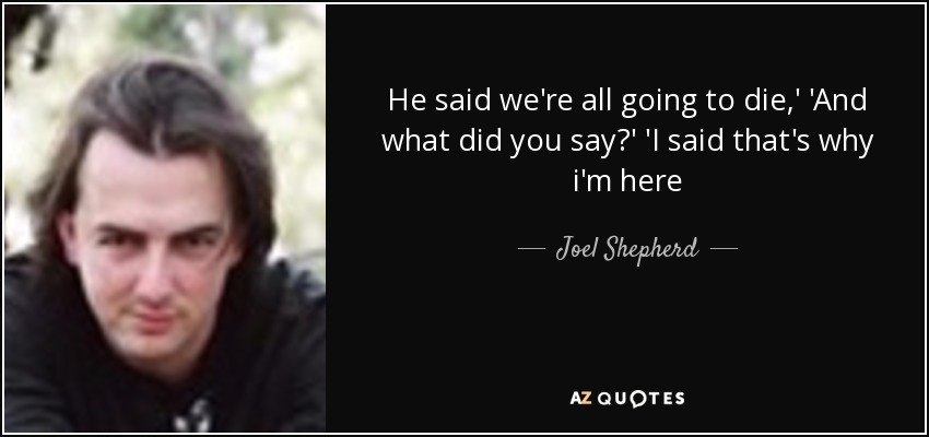 He said we're all going to die,' 'And what did you say?' 'I said that's why i'm here - Joel Shepherd