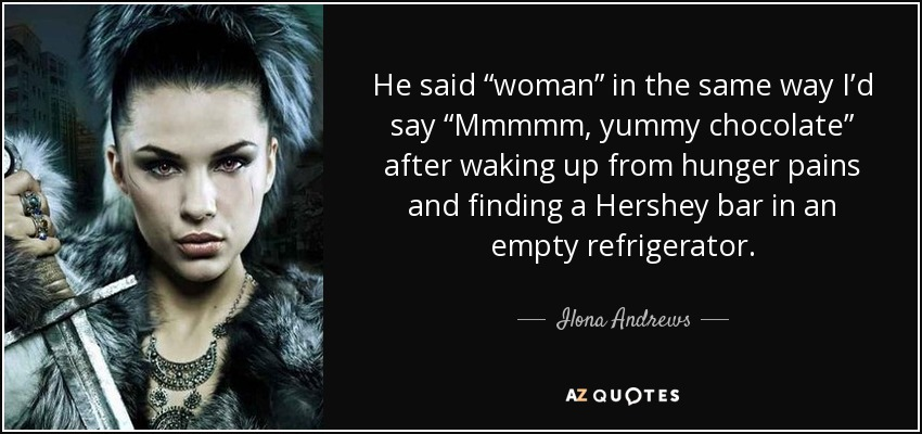 "He said ""woman"" in the same way I'd say ""Mmmmm, yummy chocolate"" after waking up from hunger pains and finding a Hershey bar in an empty refrigerator. - Ilona Andrews"