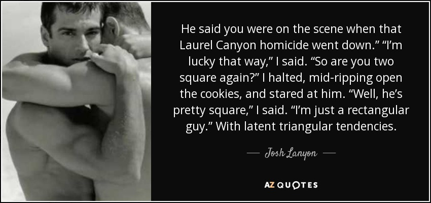 """He said you were on the scene when that Laurel Canyon homicide went down."""" """"I'm lucky that way,"""" I said. """"So are you two square again?"""" I halted, mid-ripping open the cookies, and stared at him. """"Well, he's pretty square,"""" I said. """"I'm just a rectangular guy."""" With latent triangular tendencies. - Josh Lanyon"""