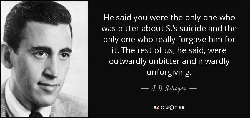 He said you were the only one who was bitter about S.'s suicide and the only one who really forgave him for it. The rest of us, he said, were outwardly unbitter and inwardly unforgiving. - J. D. Salinger