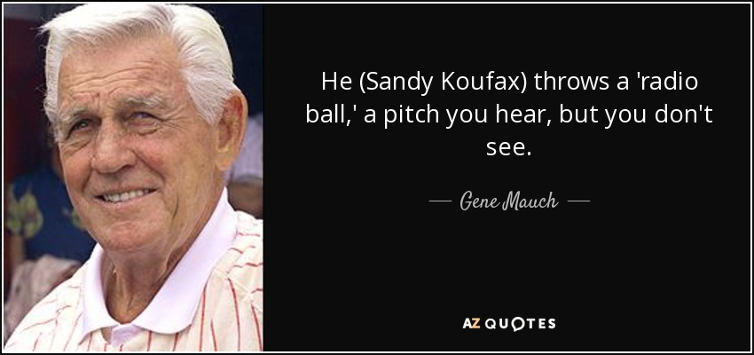 He (Sandy Koufax) throws a 'radio ball,' a pitch you hear, but you don't see. - Gene Mauch