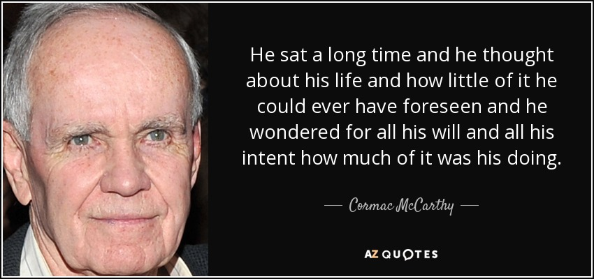 He sat a long time and he thought about his life and how little of it he could ever have foreseen and he wondered for all his will and all his intent how much of it was his doing. - Cormac McCarthy
