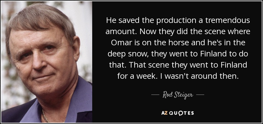 He saved the production a tremendous amount. Now they did the scene where Omar is on the horse and he's in the deep snow, they went to Finland to do that. That scene they went to Finland for a week. I wasn't around then. - Rod Steiger