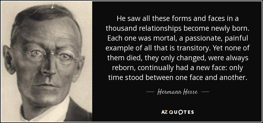 He saw all these forms and faces in a thousand relationships become newly born. Each one was mortal, a passionate, painful example of all that is transitory. Yet none of them died, they only changed, were always reborn, continually had a new face: only time stood between one face and another. - Hermann Hesse