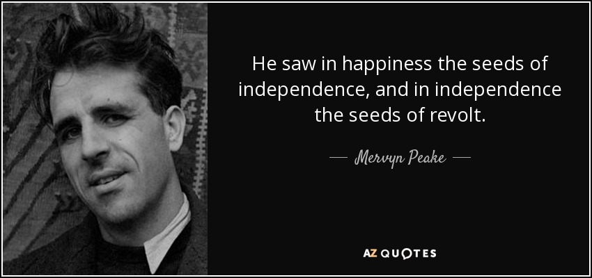 He saw in happiness the seeds of independence, and in independence the seeds of revolt. - Mervyn Peake