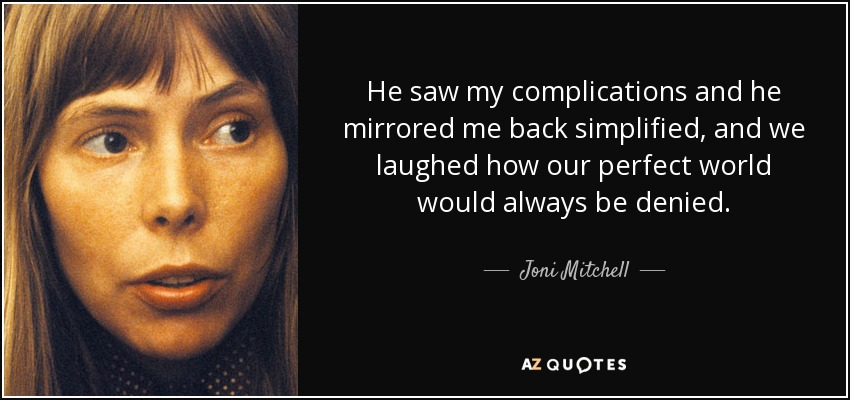 He saw my complications and he mirrored me back simplified, and we laughed how our perfect world would always be denied. - Joni Mitchell