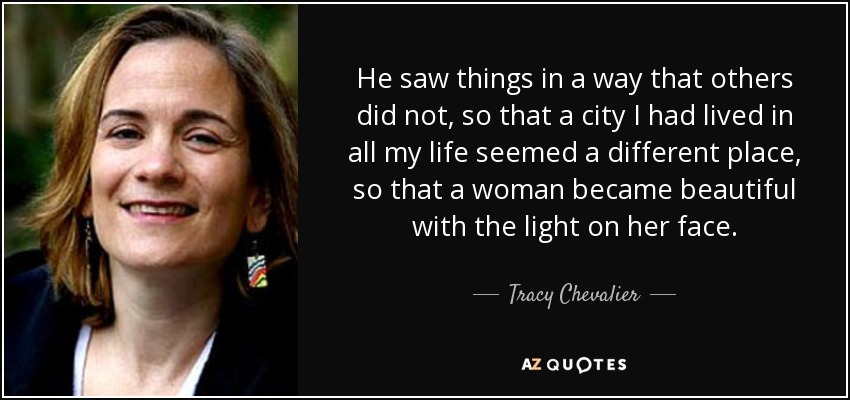 He saw things in a way that others did not, so that a city I had lived in all my life seemed a different place, so that a woman became beautiful with the light on her face. - Tracy Chevalier