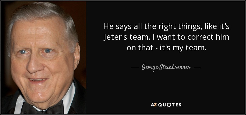 He says all the right things, like it's Jeter's team. I want to correct him on that - it's my team. - George Steinbrenner