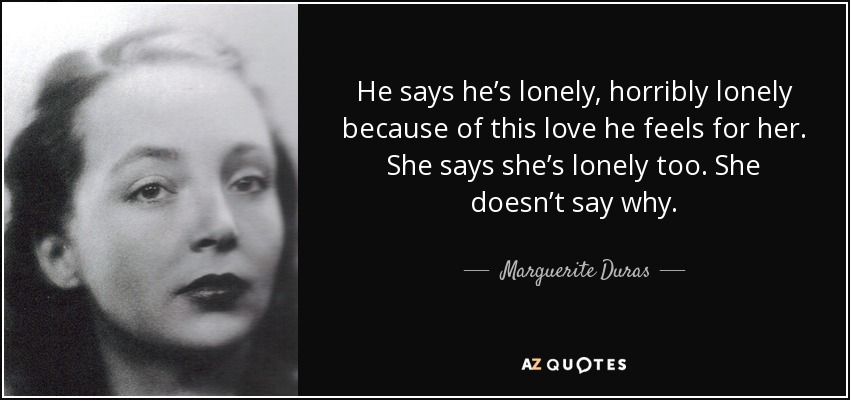 Marguerite Duras quote: He says he\'s lonely, horribly lonely ...