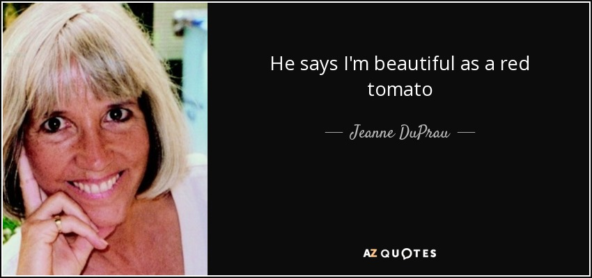 Jeanne DuPrau quote: He says Im beautiful as a red tomato